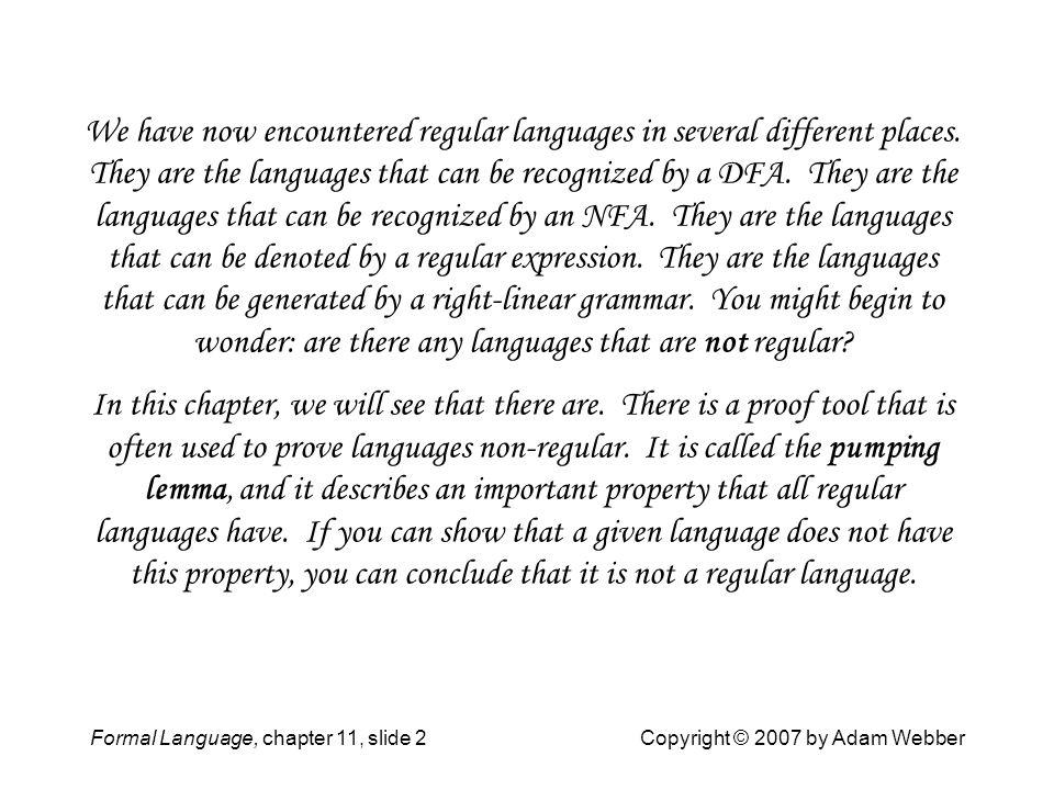 Formal Language, chapter 11, slide 3Copyright © 2007 by Adam Webber Outline 11.1 The Language {a n b n } 11.2 The Languages {xx R } 11.3 Pumping 11.4 Pumping-Lemma Proofs 11.5 Strategies 11.6 Pumping And Finite Languages