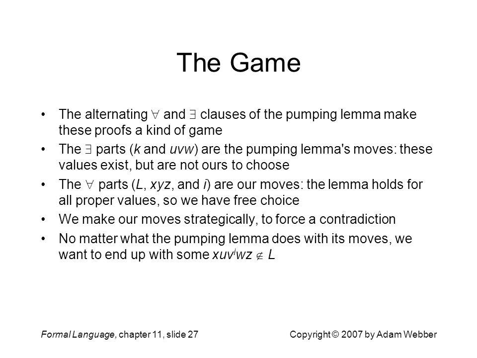 Formal Language, chapter 11, slide 27Copyright © 2007 by Adam Webber The Game The alternating  and  clauses of the pumping lemma make these proofs a