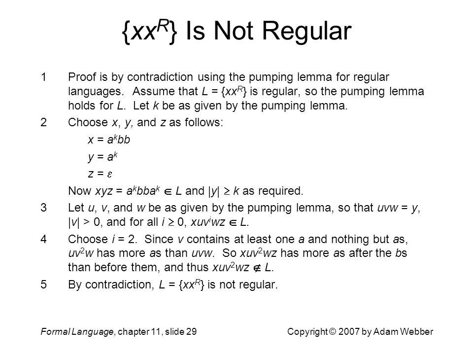 Formal Language, chapter 11, slide 29Copyright © 2007 by Adam Webber {xx R } Is Not Regular 1Proof is by contradiction using the pumping lemma for reg