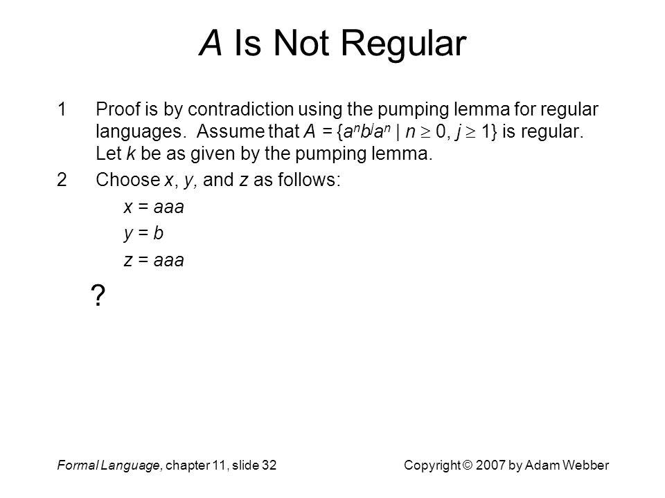 Formal Language, chapter 11, slide 32Copyright © 2007 by Adam Webber A Is Not Regular 1Proof is by contradiction using the pumping lemma for regular l