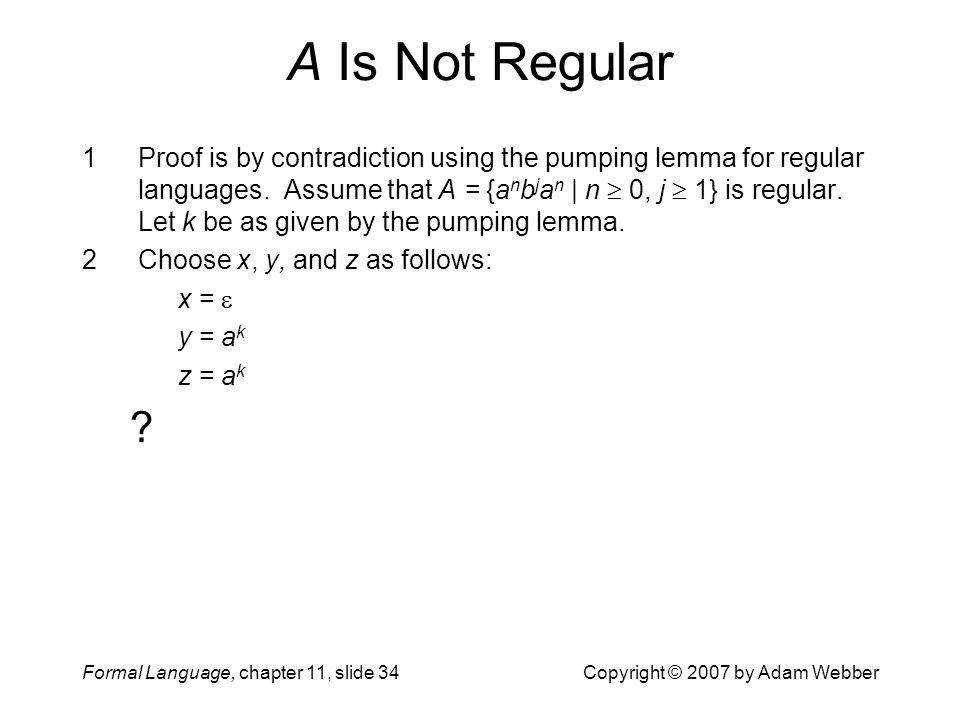 Formal Language, chapter 11, slide 34Copyright © 2007 by Adam Webber A Is Not Regular 1Proof is by contradiction using the pumping lemma for regular l