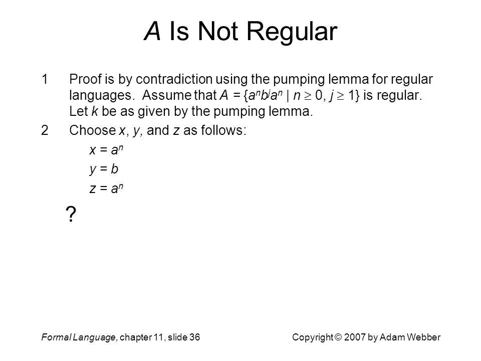 Formal Language, chapter 11, slide 36Copyright © 2007 by Adam Webber A Is Not Regular 1Proof is by contradiction using the pumping lemma for regular l