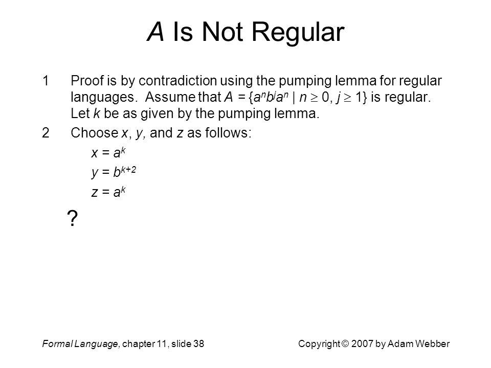 Formal Language, chapter 11, slide 38Copyright © 2007 by Adam Webber A Is Not Regular 1Proof is by contradiction using the pumping lemma for regular l