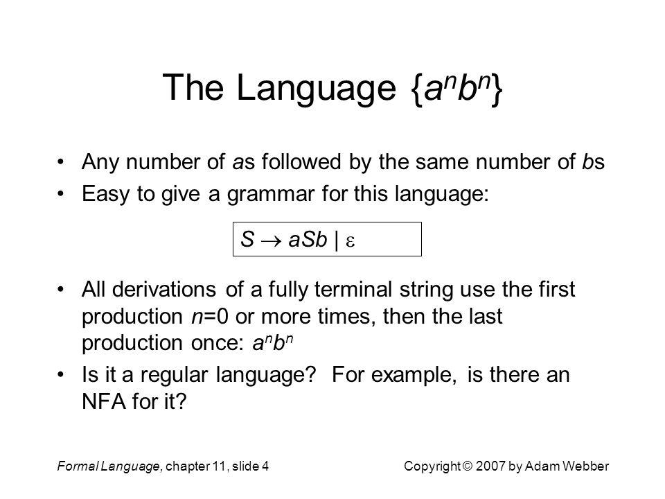 Formal Language, chapter 11, slide 5Copyright © 2007 by Adam Webber Trying To Build An NFA We ll try working up to it The subset {a n b n | n  0}: The subset {a n b n | n  1}: