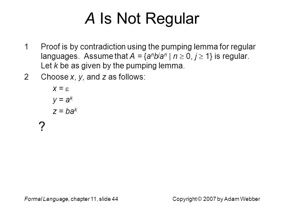 Formal Language, chapter 11, slide 44Copyright © 2007 by Adam Webber A Is Not Regular 1Proof is by contradiction using the pumping lemma for regular l