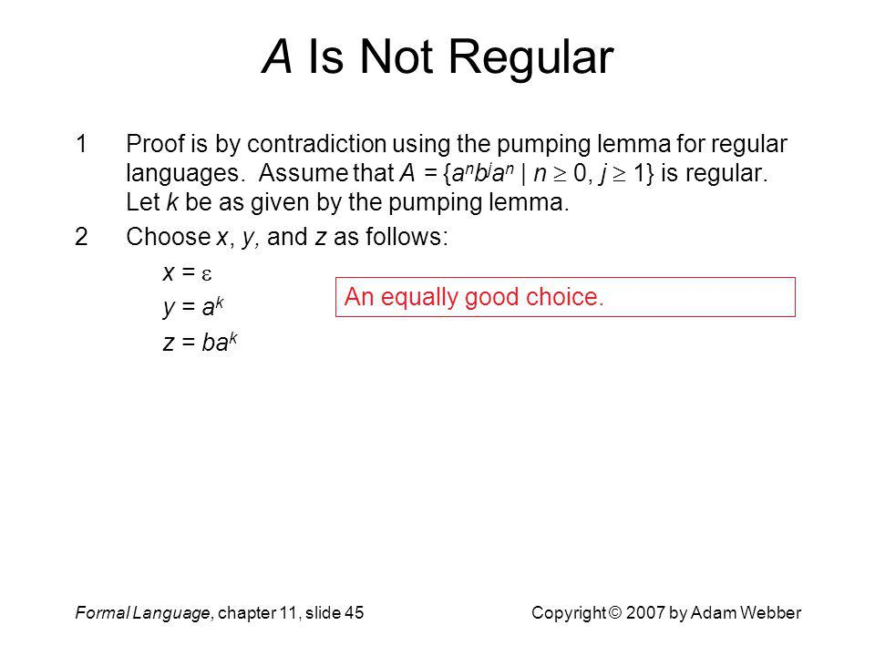 Formal Language, chapter 11, slide 45Copyright © 2007 by Adam Webber A Is Not Regular 1Proof is by contradiction using the pumping lemma for regular l