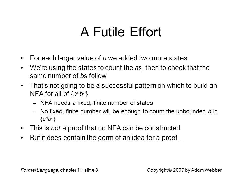 Formal Language, chapter 11, slide 9Copyright © 2007 by Adam Webber Theorem 11.1 Let M = (Q, {a,b}, , q 0, F) be any DFA over the alphabet {a,b}; we ll show that L(M)  {a n b n } Given as for input, M visits a sequence of states: –  *(q 0,  ), then  *(q 0,a), then  *(q 0,aa), and so on Since Q is finite, M eventually revisits one: –  i and j with i < j such that  *(q 0,a i ) =  *(q 0,a j ) Append b j, and we see that  *(q 0,a i b j ) =  *(q 0,a j b j ) So M either accepts both a i b j and a j b j, or rejects both {a n b n } contains a j b j but not a i b j, so L(M)  {a n b n } So no DFA has L(M) = {a n b n }: {a n b n } is not regular The language {a n b n } is not regular.