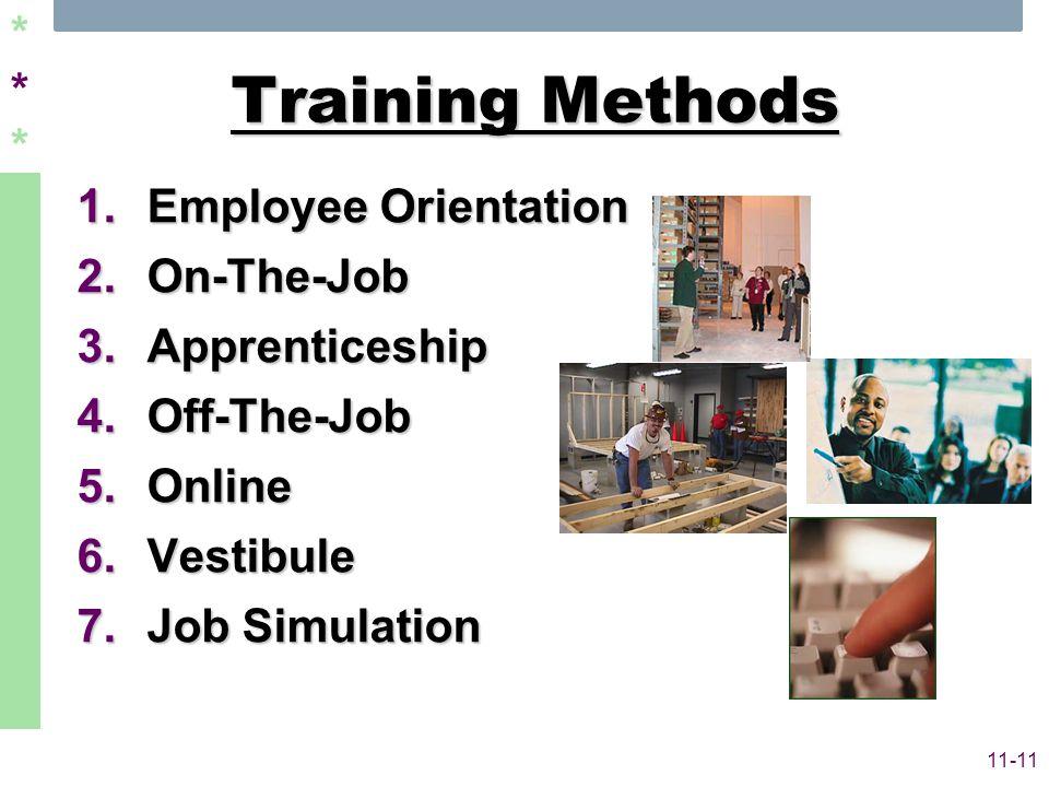 ****** 11-11 Training Methods 1.Employee Orientation 2.On-The-Job 3.Apprenticeship 4.Off-The-Job 5.Online 6.Vestibule 7.Job Simulation