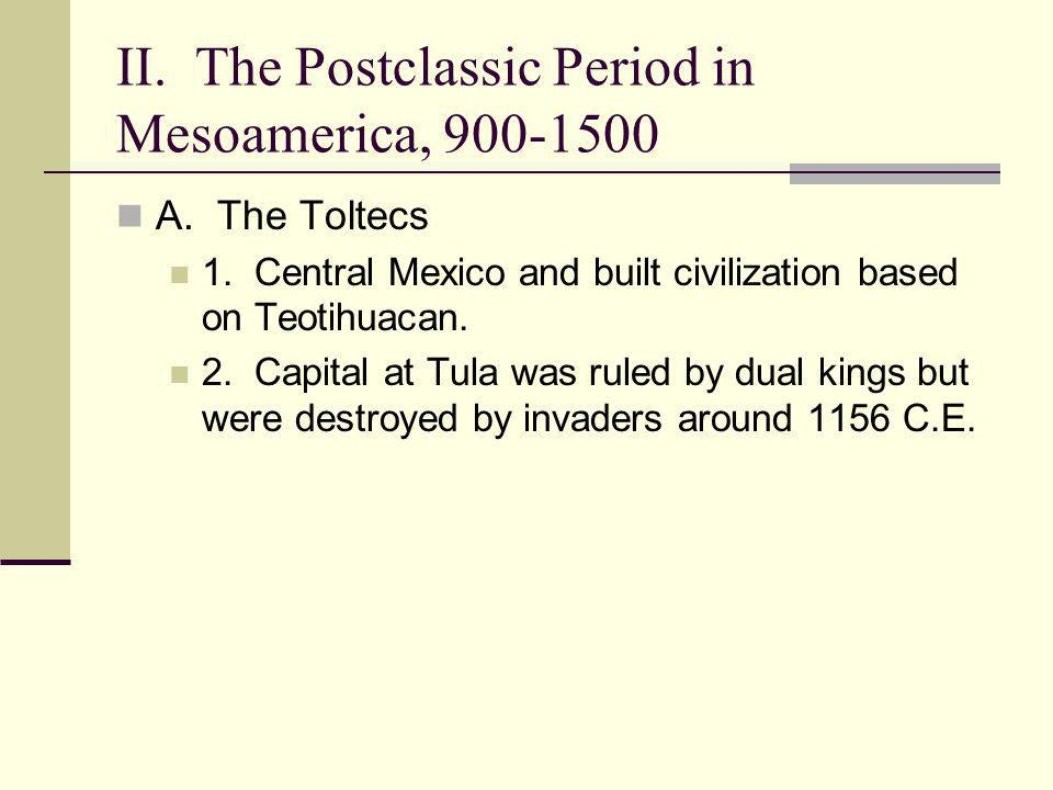 II. The Postclassic Period in Mesoamerica, 900-1500 A. The Toltecs 1. Central Mexico and built civilization based on Teotihuacan. 2. Capital at Tula w
