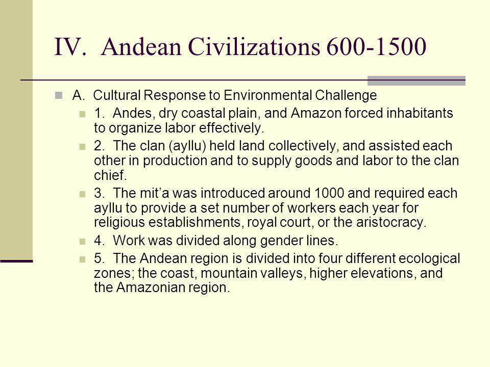 IV. Andean Civilizations 600-1500 A. Cultural Response to Environmental Challenge 1. Andes, dry coastal plain, and Amazon forced inhabitants to organi
