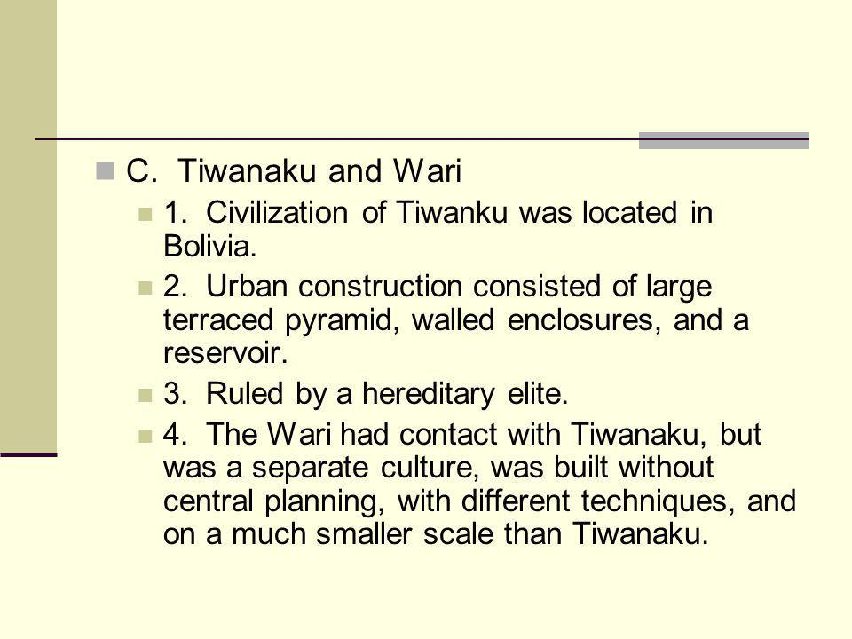 C. Tiwanaku and Wari 1. Civilization of Tiwanku was located in Bolivia. 2. Urban construction consisted of large terraced pyramid, walled enclosures,