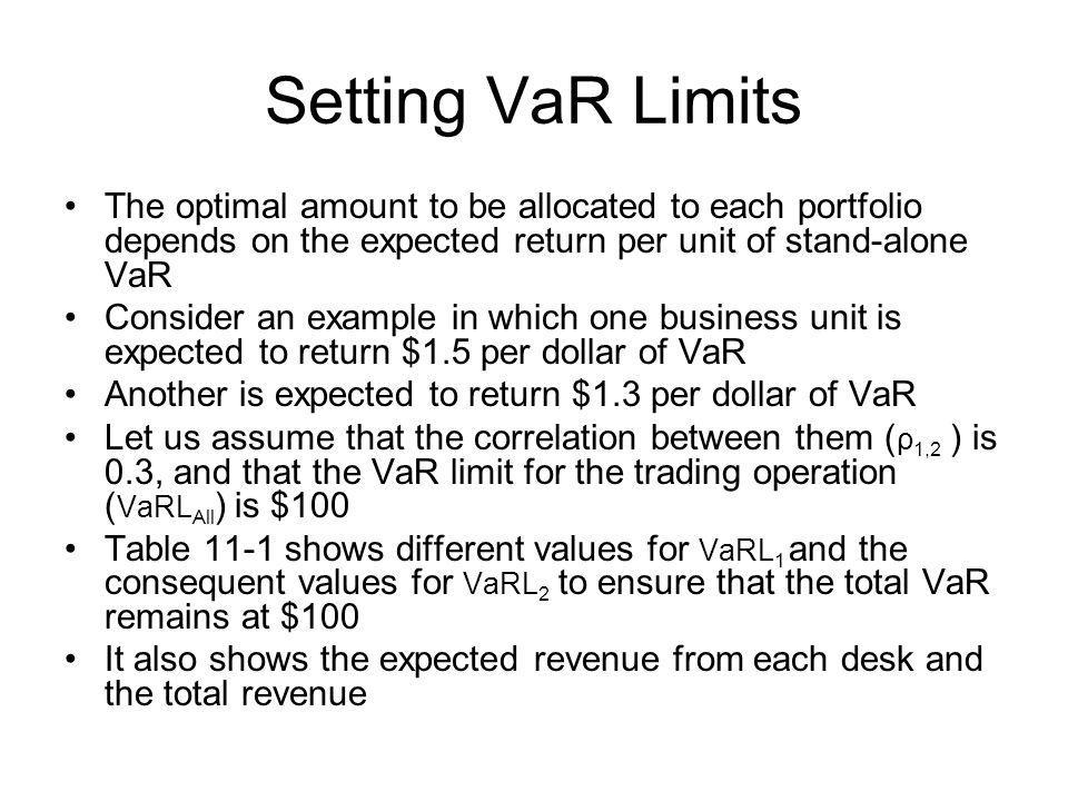 Setting VaR Limits The optimal amount to be allocated to each portfolio depends on the expected return per unit of stand-alone VaR Consider an example in which one business unit is expected to return $1.5 per dollar of VaR Another is expected to return $1.3 per dollar of VaR Let us assume that the correlation between them ( ρ 1,2 ) is 0.3, and that the VaR limit for the trading operation ( VaRL All ) is $100 Table 11-1 shows different values for VaRL 1 and the consequent values for VaRL 2 to ensure that the total VaR remains at $100 It also shows the expected revenue from each desk and the total revenue
