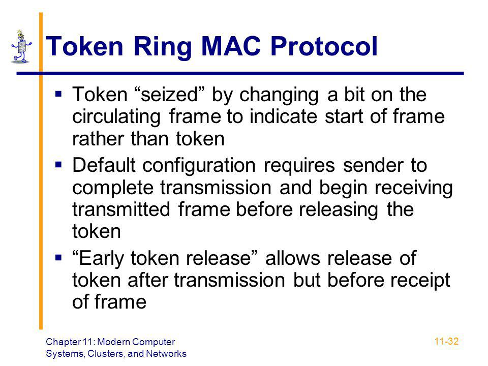 "Chapter 11: Modern Computer Systems, Clusters, and Networks 11-32 Token Ring MAC Protocol  Token ""seized"" by changing a bit on the circulating frame"
