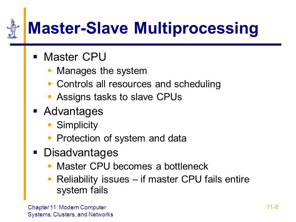 Chapter 11: Modern Computer Systems, Clusters, and Networks 11-9 Master-Slave Multiprocessing  Master CPU  Manages the system  Controls all resourc