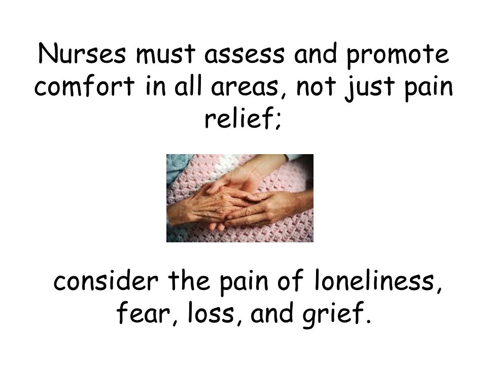Nurses must assess and promote comfort in all areas, not just pain relief; consider the pain of loneliness, fear, loss, and grief.