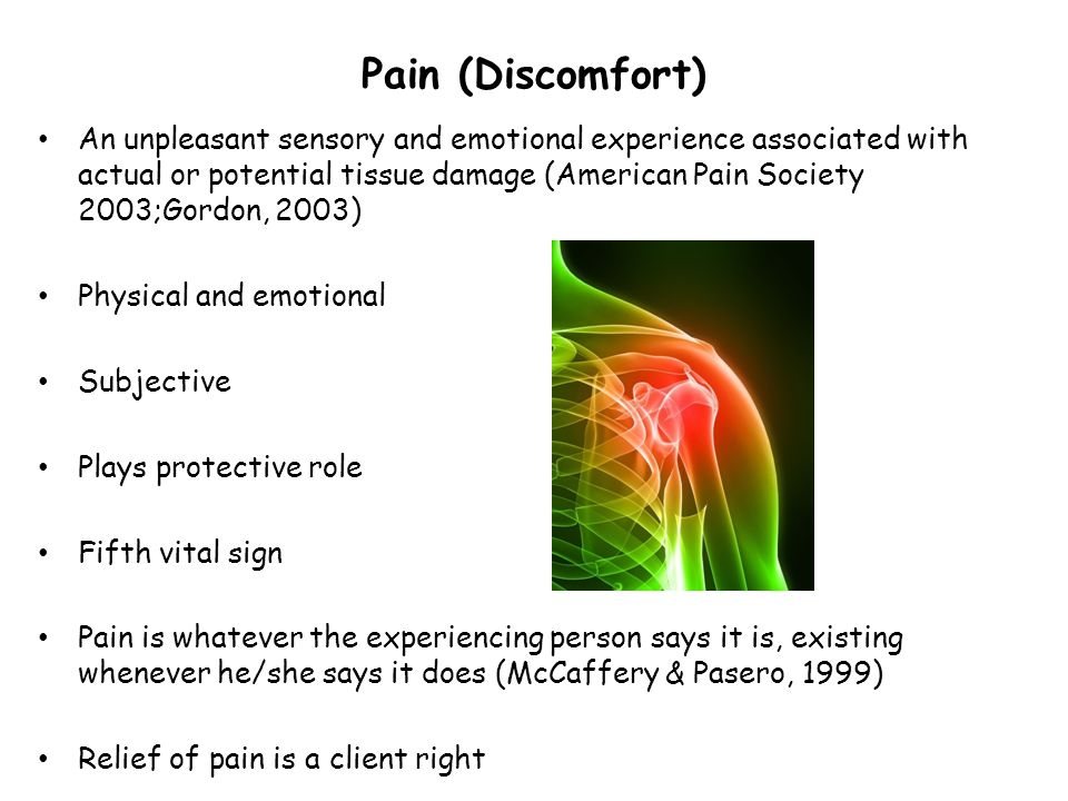 Pain (Discomfort) An unpleasant sensory and emotional experience associated with actual or potential tissue damage (American Pain Society 2003;Gordon,