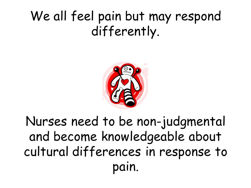 We all feel pain but may respond differently.