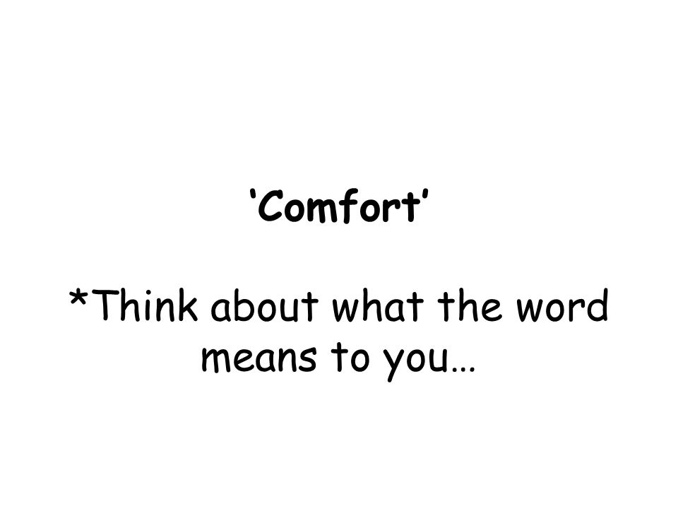 'Comfort' *Think about what the word means to you…