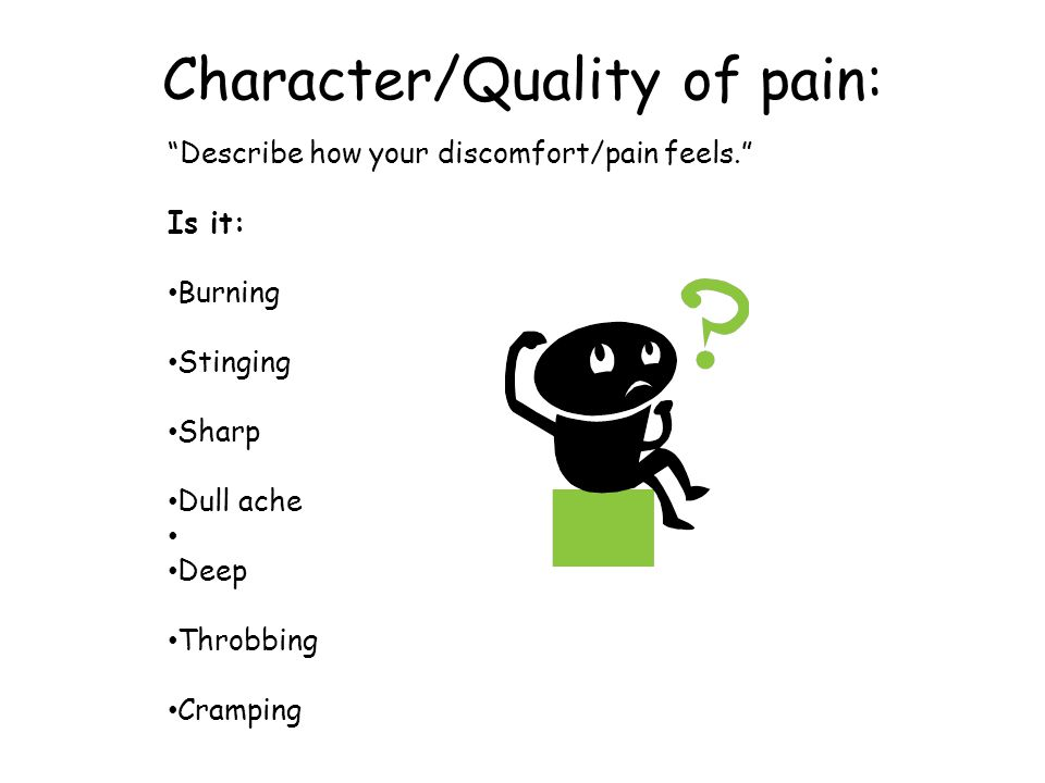 Character/Quality of pain: Describe how your discomfort/pain feels. Is it: Burning Stinging Sharp Dull ache Deep Throbbing Cramping