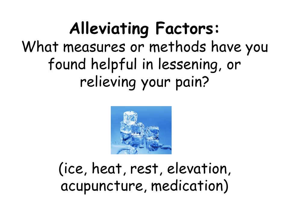 Alleviating Factors: What measures or methods have you found helpful in lessening, or relieving your pain.