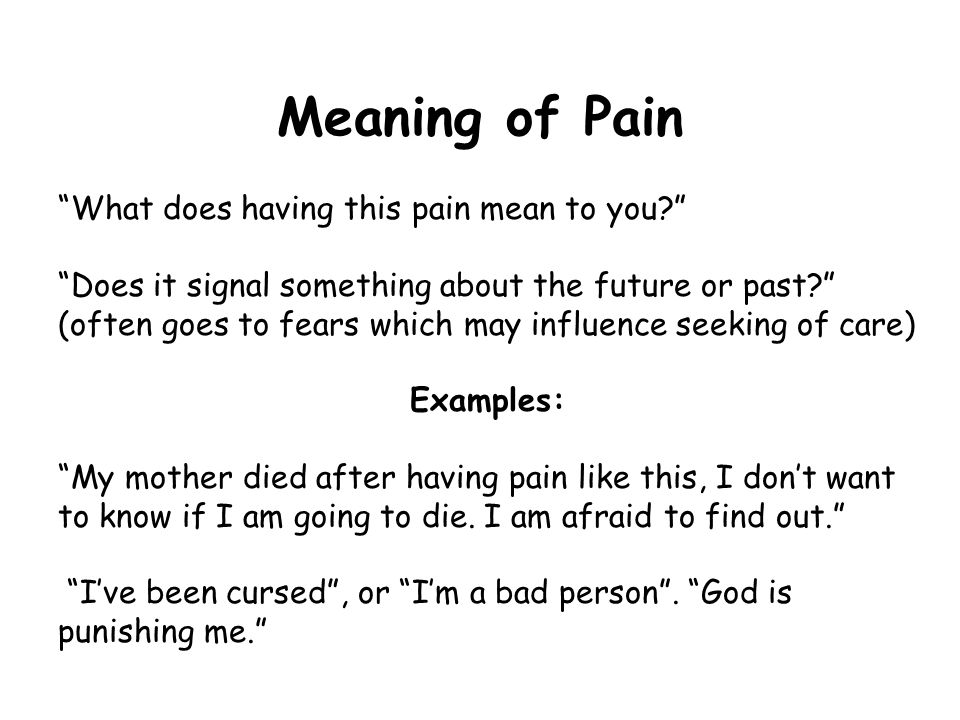 Meaning of Pain What does having this pain mean to you Does it signal something about the future or past (often goes to fears which may influence seeking of care) Examples: My mother died after having pain like this, I don't want to know if I am going to die.