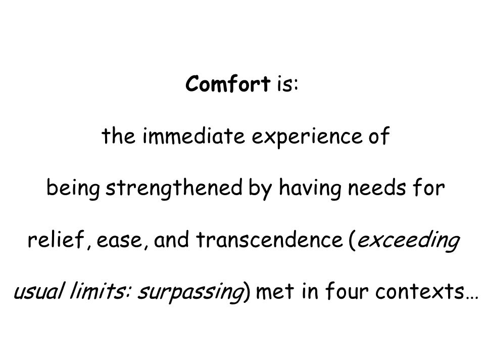 Comfort is: the immediate experience of being strengthened by having needs for relief, ease, and transcendence (exceeding usual limits: surpassing) met in four contexts…