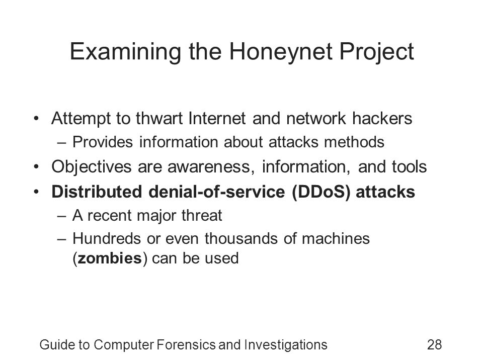 Guide to Computer Forensics and Investigations28 Examining the Honeynet Project Attempt to thwart Internet and network hackers –Provides information a