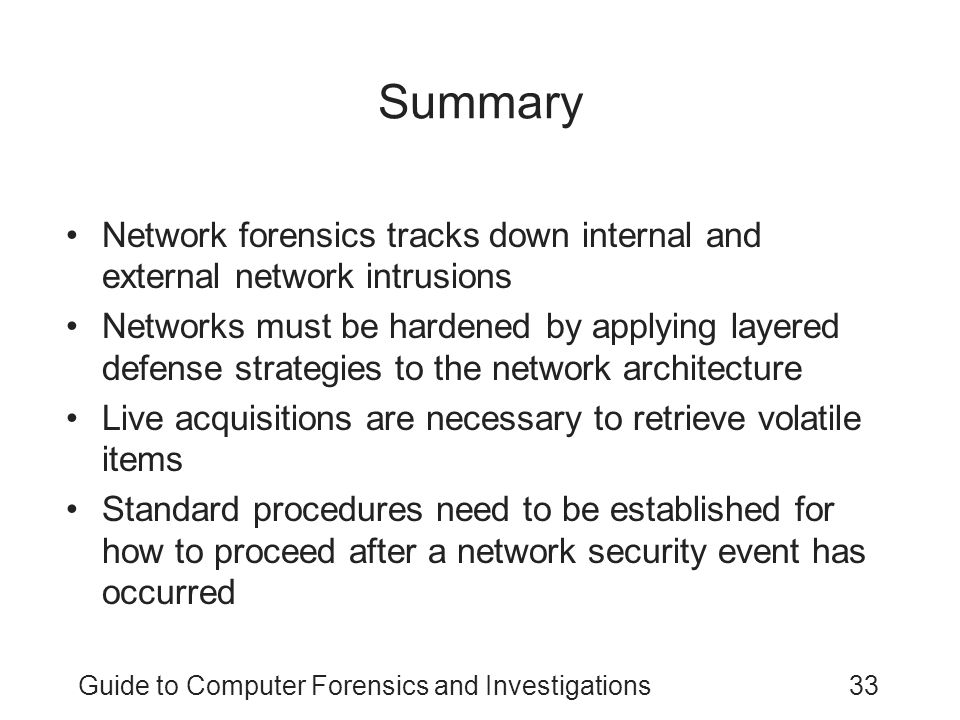 Guide to Computer Forensics and Investigations33 Summary Network forensics tracks down internal and external network intrusions Networks must be harde