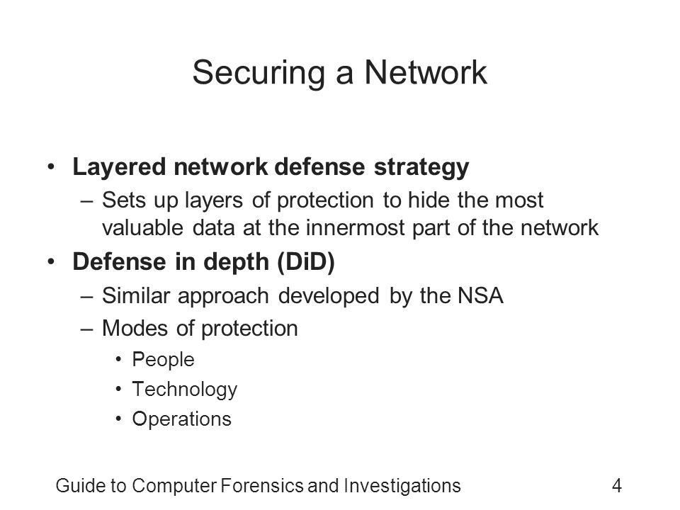 Guide to Computer Forensics and Investigations4 Securing a Network Layered network defense strategy –Sets up layers of protection to hide the most val
