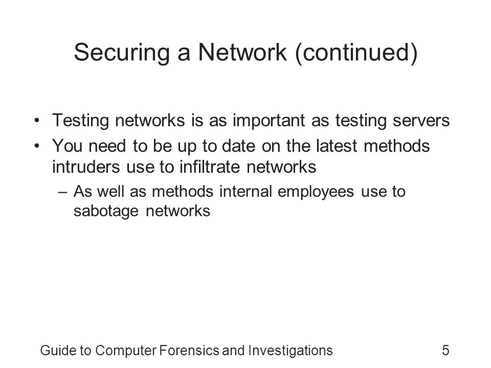 Guide to Computer Forensics and Investigations5 Securing a Network (continued) Testing networks is as important as testing servers You need to be up t