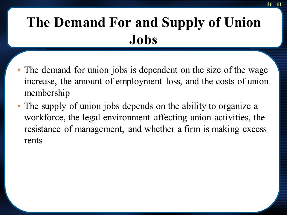 11 - 11 The Demand For and Supply of Union Jobs The demand for union jobs is dependent on the size of the wage increase, the amount of employment loss, and the costs of union membership The supply of union jobs depends on the ability to organize a workforce, the legal environment affecting union activities, the resistance of management, and whether a firm is making excess rents