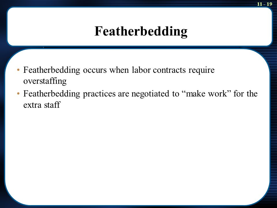 "11 - 19 Featherbedding Featherbedding occurs when labor contracts require overstaffing Featherbedding practices are negotiated to ""make work"" for the"