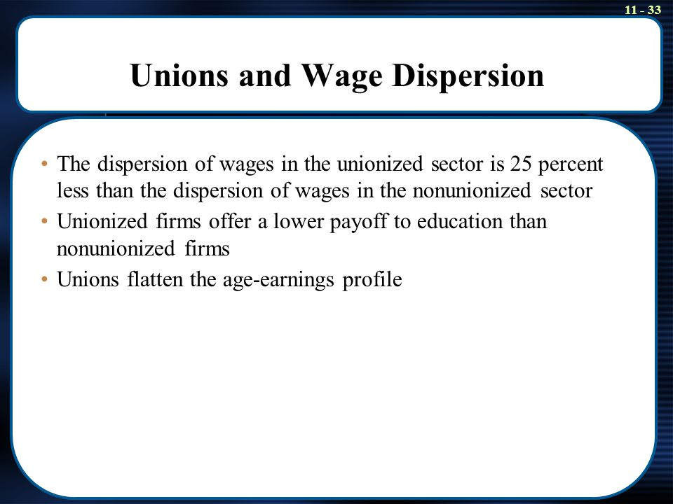 11 - 33 Unions and Wage Dispersion The dispersion of wages in the unionized sector is 25 percent less than the dispersion of wages in the nonunionized