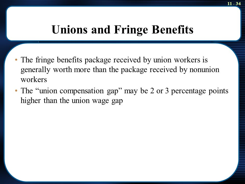 11 - 34 Unions and Fringe Benefits The fringe benefits package received by union workers is generally worth more than the package received by nonunion workers The union compensation gap may be 2 or 3 percentage points higher than the union wage gap