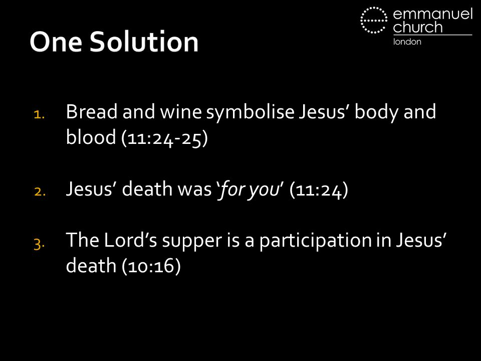 One Solution 1. Bread and wine symbolise Jesus' body and blood (11:24-25) 2.