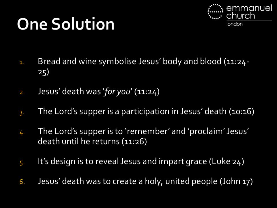 One Solution 1. Bread and wine symbolise Jesus' body and blood (11:24- 25) 2.