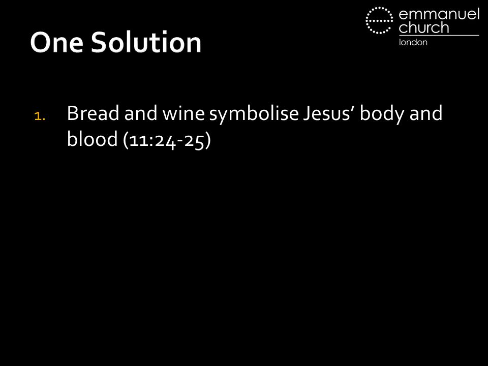 One Solution 1. Bread and wine symbolise Jesus' body and blood (11:24-25)