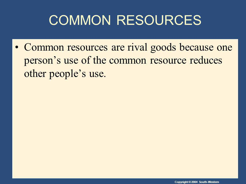 Copyright © 2004 South-Western COMMON RESOURCES Common resources are rival goods because one person's use of the common resource reduces other people's use.