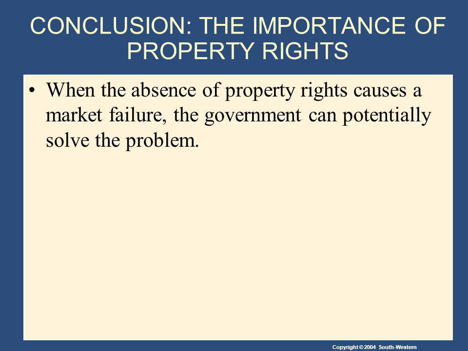 Copyright © 2004 South-Western CONCLUSION: THE IMPORTANCE OF PROPERTY RIGHTS When the absence of property rights causes a market failure, the government can potentially solve the problem.