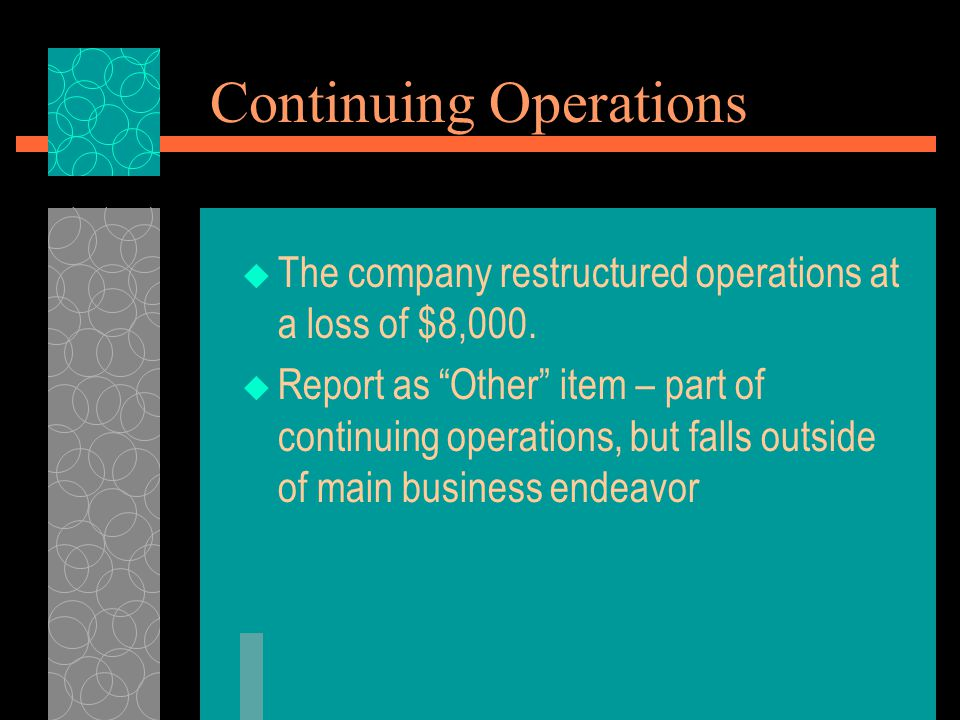 """Continuing Operations  The company restructured operations at a loss of $8,000.  Report as """"Other"""" item – part of continuing operations, but falls o"""