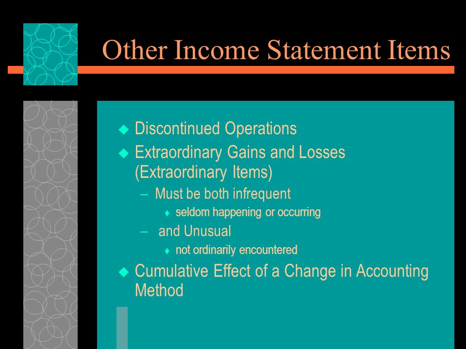 Other Income Statement Items  Discontinued Operations  Extraordinary Gains and Losses (Extraordinary Items) –Must be both infrequent  seldom happen