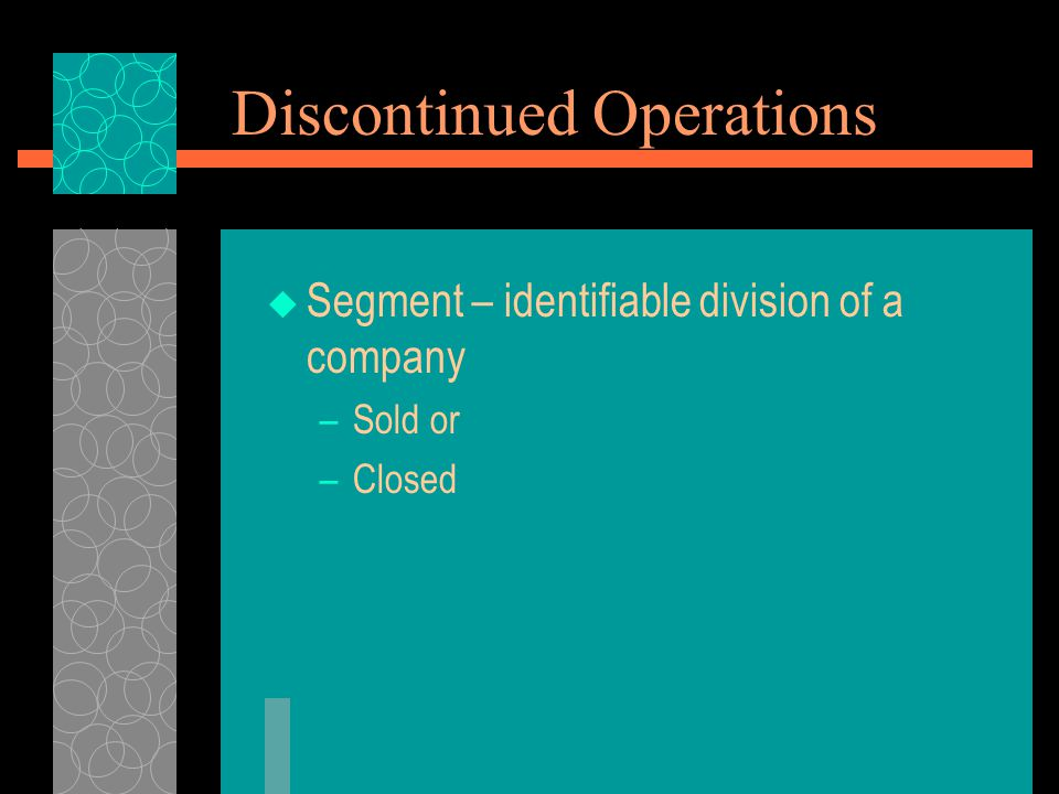 Discontinued Operations  Segment – identifiable division of a company –Sold or –Closed