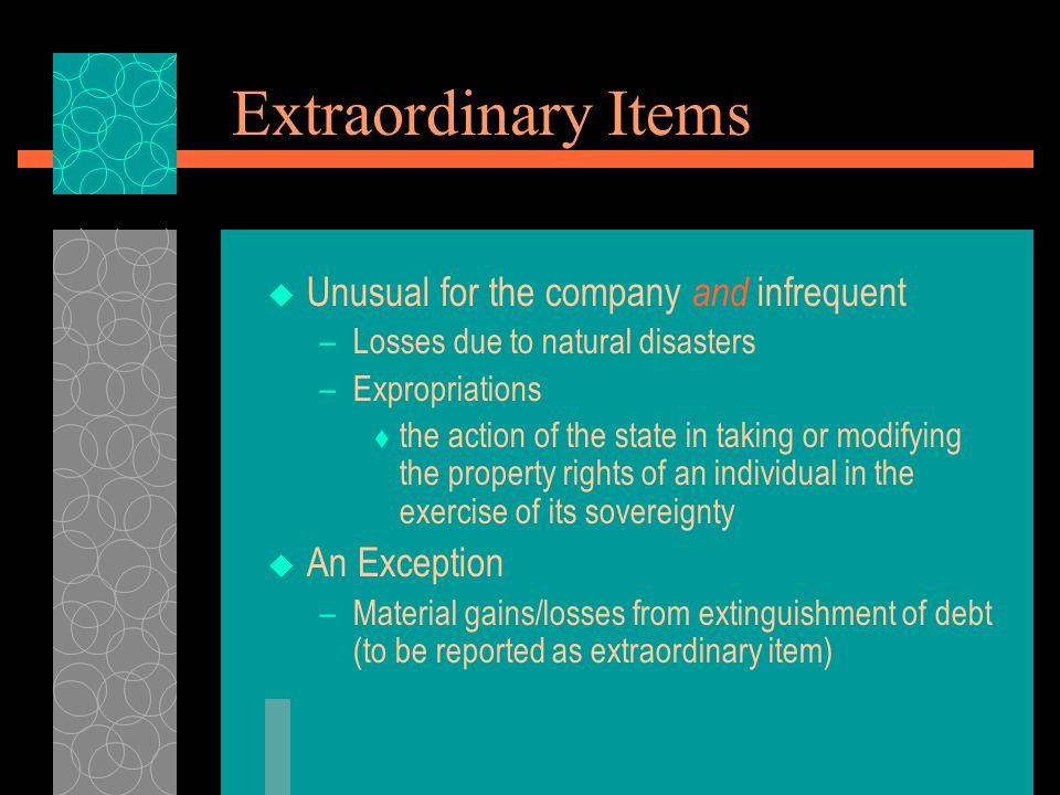 Extraordinary Items  Unusual for the company and infrequent –Losses due to natural disasters –Expropriations  the action of the state in taking or m