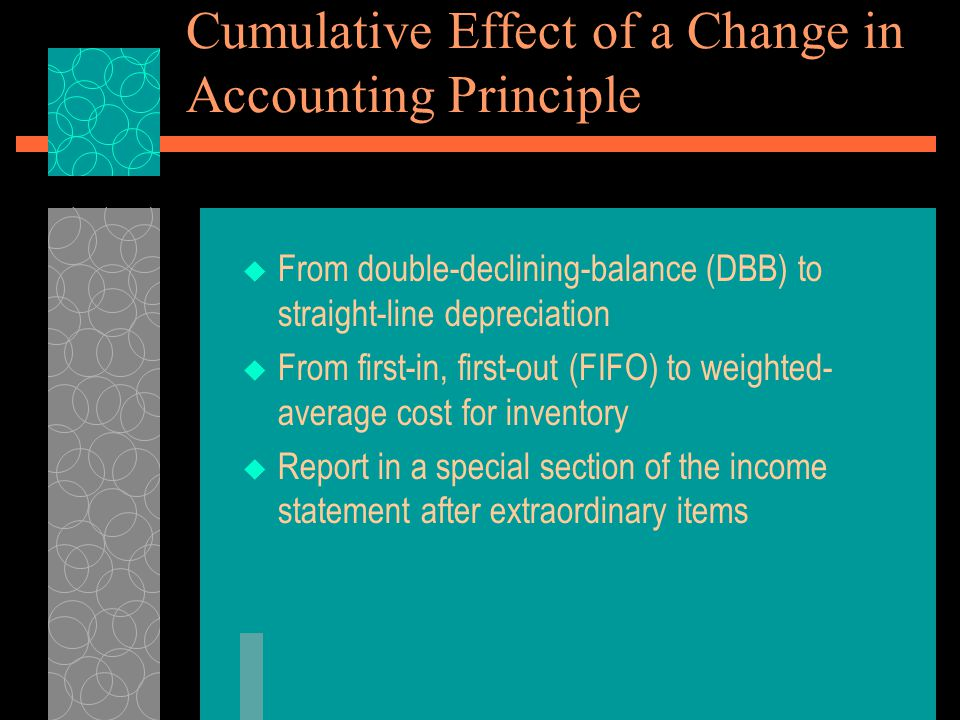 Cumulative Effect of a Change in Accounting Principle  From double-declining-balance (DBB) to straight-line depreciation  From first-in, first-out (