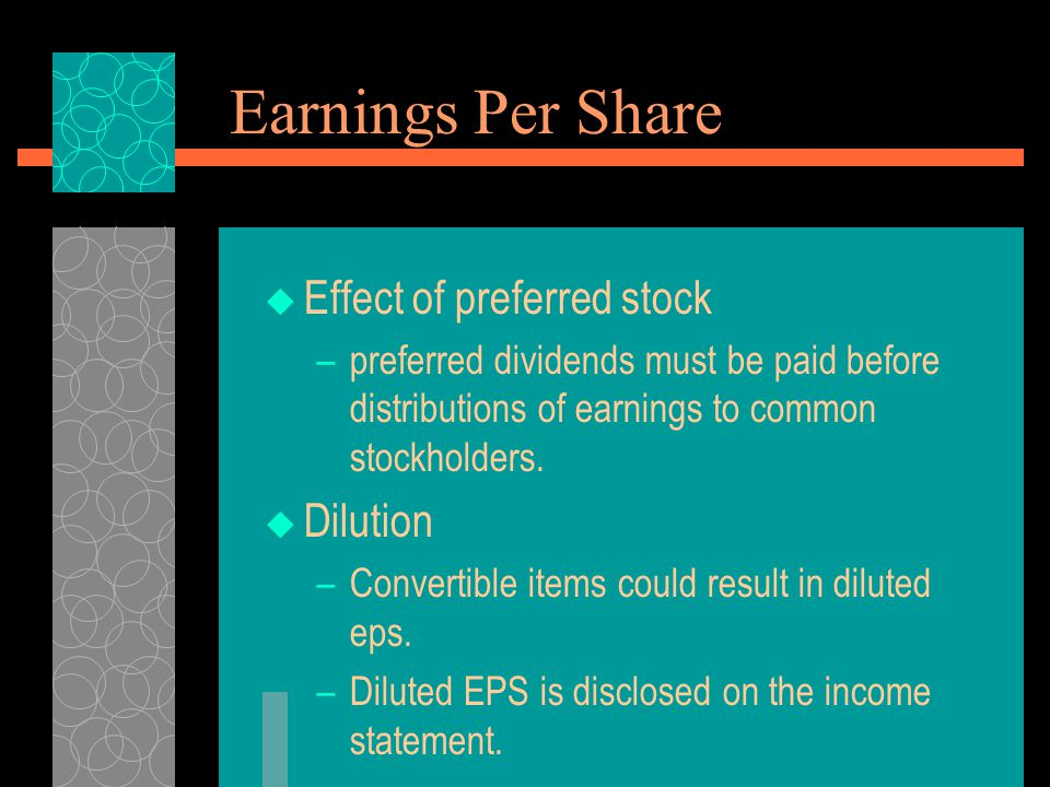 Earnings Per Share  Effect of preferred stock –preferred dividends must be paid before distributions of earnings to common stockholders.  Dilution –