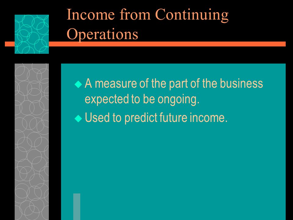 Income from Continuing Operations  A measure of the part of the business expected to be ongoing.  Used to predict future income.