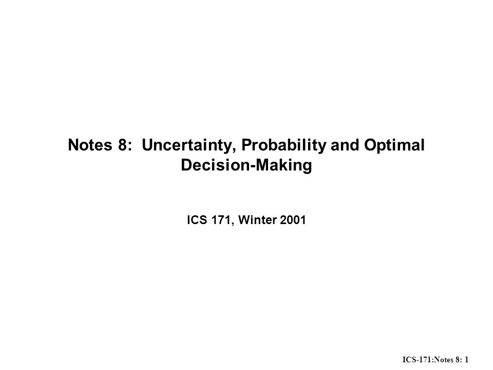 ICS-171:Notes 8: 1 Notes 8: Uncertainty, Probability and Optimal Decision-Making ICS 171, Winter 2001