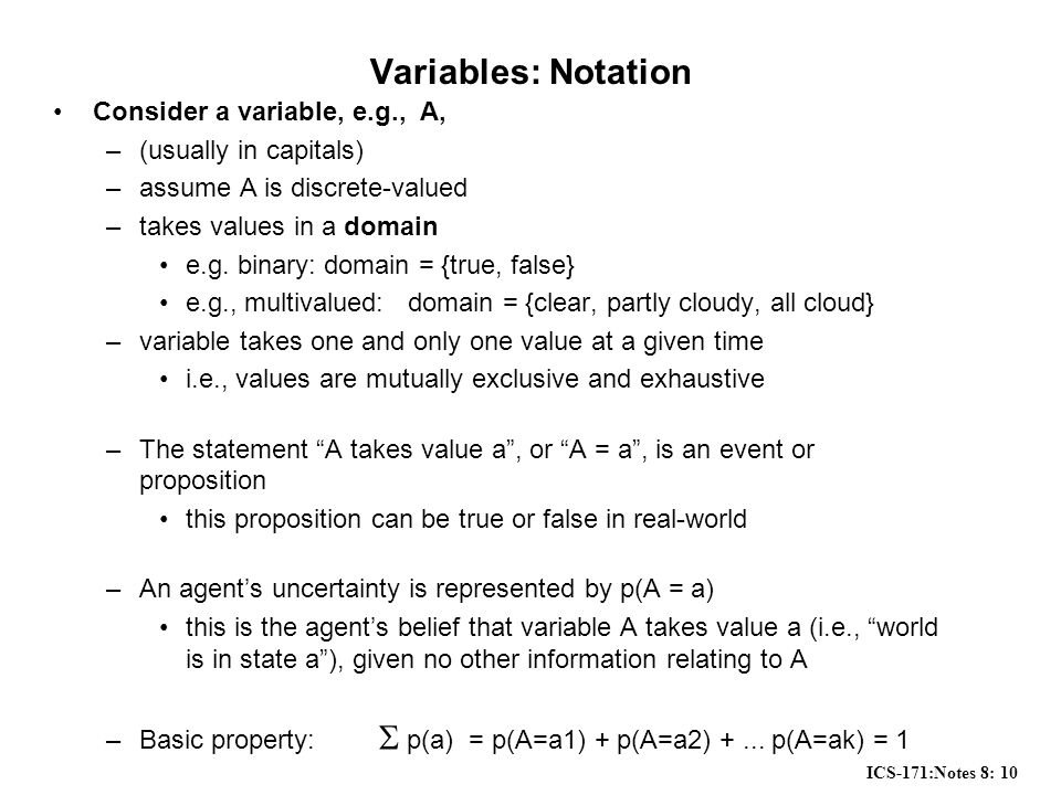 ICS-171:Notes 8: 10 Variables: Notation Consider a variable, e.g., A, –(usually in capitals) –assume A is discrete-valued –takes values in a domain e.g.