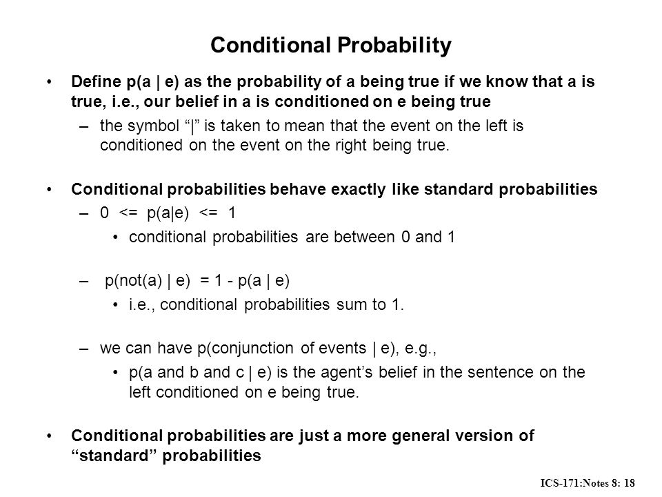 ICS-171:Notes 8: 18 Conditional Probability Define p(a | e) as the probability of a being true if we know that a is true, i.e., our belief in a is conditioned on e being true –the symbol | is taken to mean that the event on the left is conditioned on the event on the right being true.