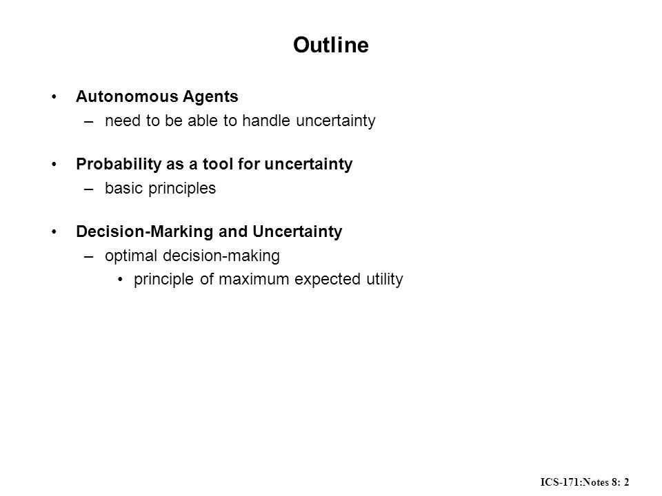 ICS-171:Notes 8: 2 Outline Autonomous Agents –need to be able to handle uncertainty Probability as a tool for uncertainty –basic principles Decision-Marking and Uncertainty –optimal decision-making principle of maximum expected utility